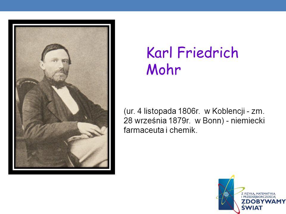 (ur. 4 listopada 1806r. w Koblencji - zm. 28 września 1879r. w Bonn) - niemiecki farmaceuta i chemik. Karl Friedrich Mohr