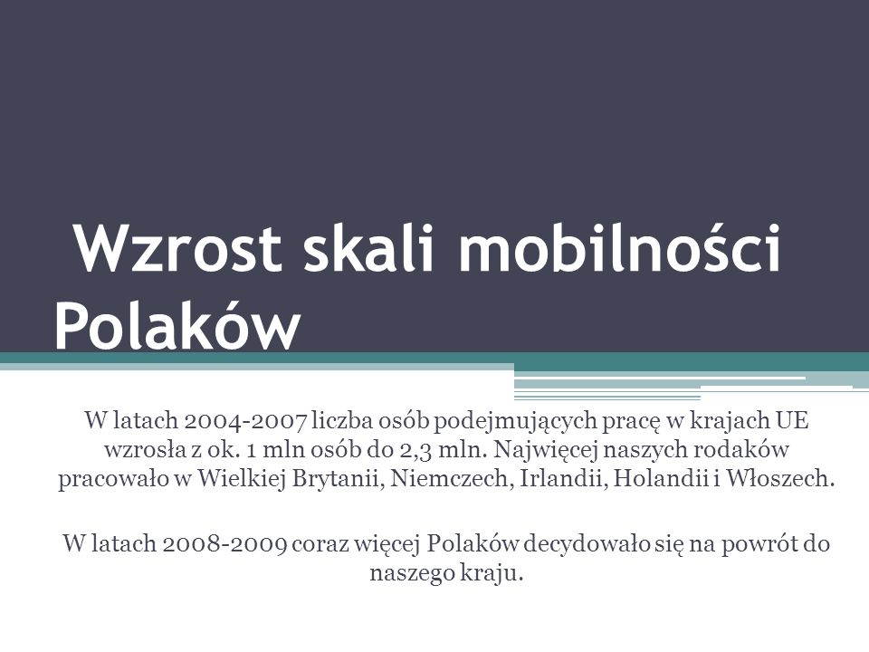 Wzrost skali mobilności Polaków W latach 2004-2007 liczba osób podejmujących pracę w krajach UE wzrosła z ok. 1 mln osób do 2,3 mln. Najwięcej naszych