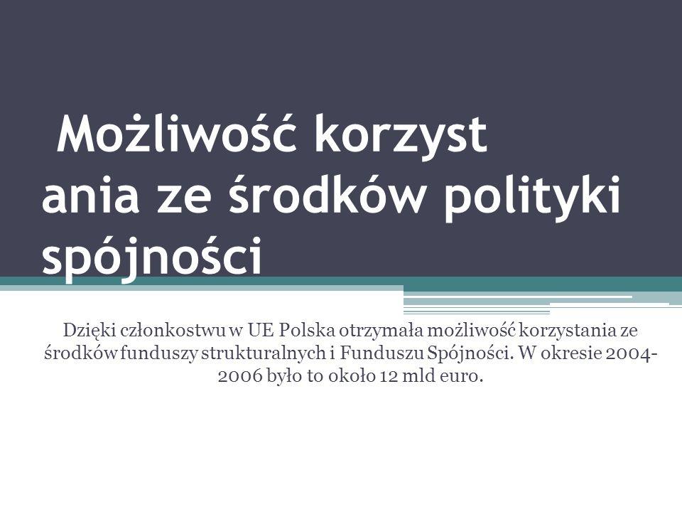 Możliwość korzyst ania ze środków polityki spójności Dzięki członkostwu w UE Polska otrzymała możliwość korzystania ze środków funduszy strukturalnych i Funduszu Spójności.
