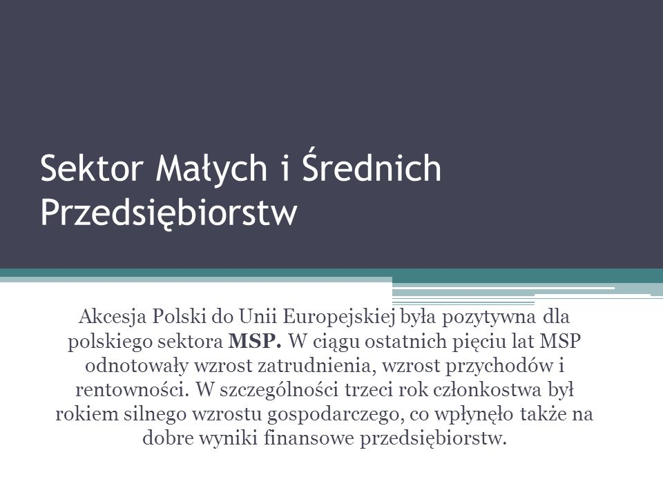 Sektor Małych i Średnich Przedsiębiorstw Akcesja Polski do Unii Europejskiej była pozytywna dla polskiego sektora MSP. W ciągu ostatnich pięciu lat MS