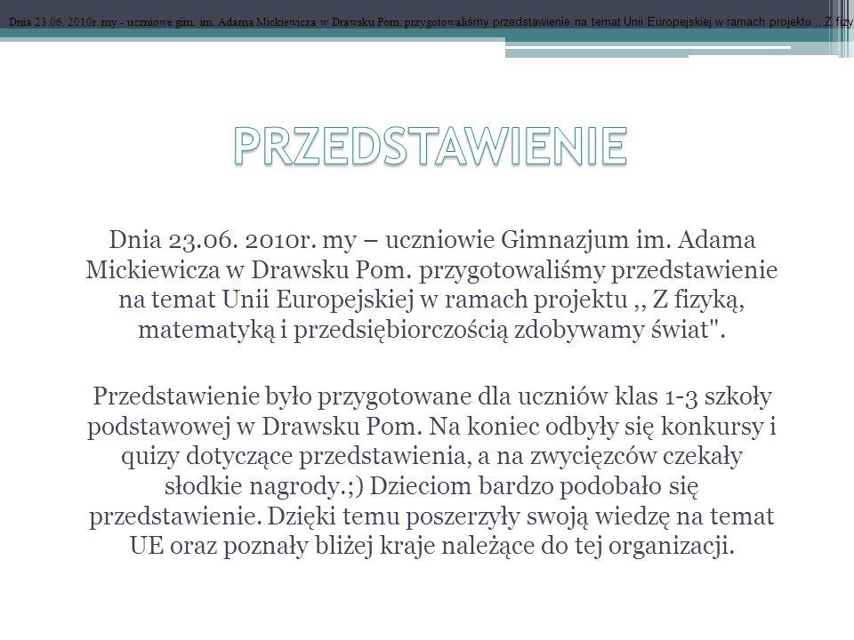 Dnia 23.06. 2010r. my - uczniowe gim. im. Adama Mickiewicza w Drawsku Pom. przygotowali śmy przedstawienie na temat Unii Europejskiej w ramach projekt
