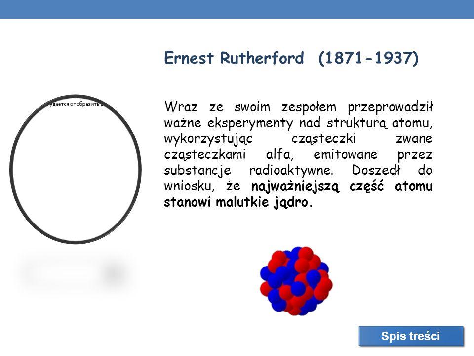 Ernest Rutherford (1871-1937) Wraz ze swoim zespołem przeprowadził ważne eksperymenty nad strukturą atomu, wykorzystując cząsteczki zwane cząsteczkami