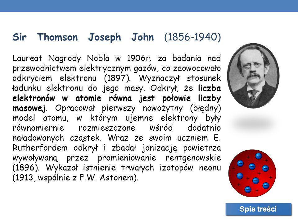 Sir Thomson Joseph John (1856-1940) Laureat Nagrody Nobla w 1906r. za badania nad przewodnictwem elektrycznym gazów, co zaowocowało odkryciem elektron