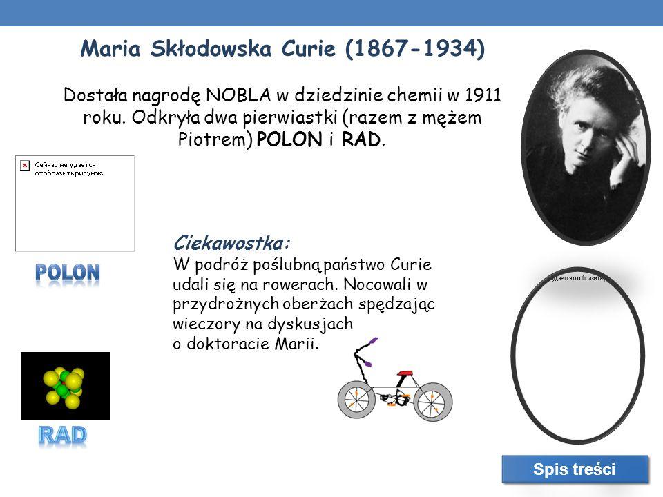 Maria Skłodowska Curie (1867-1934) Dostała nagrodę NOBLA w dziedzinie chemii w 1911 roku. Odkryła dwa pierwiastki (razem z mężem Piotrem) POLON i RAD.