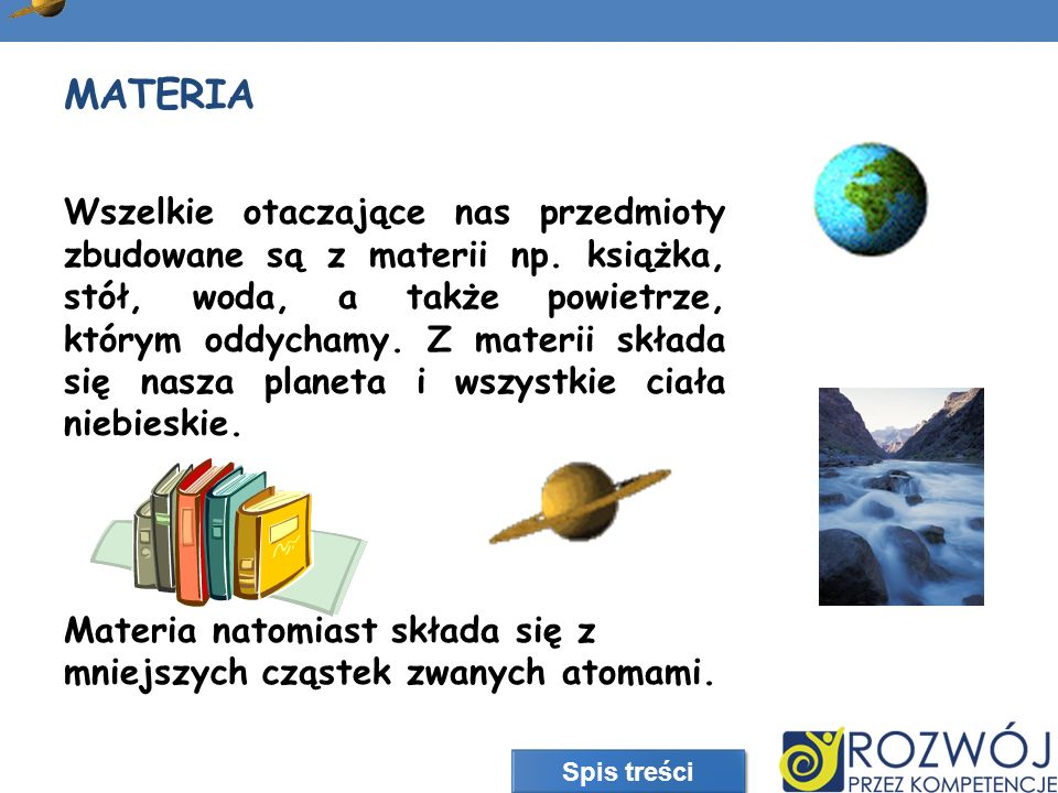 MATERIA Wszelkie otaczające nas przedmioty zbudowane są z materii np. książka, stół, woda, a także powietrze, którym oddychamy. Z materii składa się n