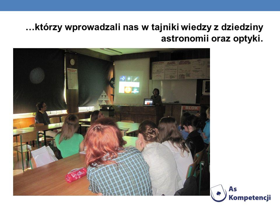 …którzy wprowadzali nas w tajniki wiedzy z dziedziny astronomii oraz optyki.