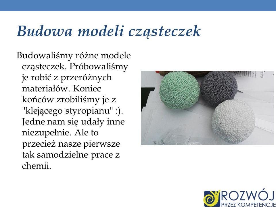 Budowa modeli cząsteczek Budowaliśmy różne modele cząsteczek. Próbowaliśmy je robić z przeróżnych materiałów. Koniec końców zrobiliśmy je z