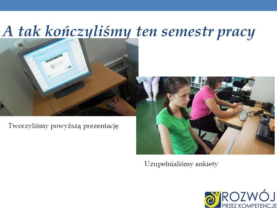 A tak kończyliśmy ten semestr pracy Tworzyliśmy powyższą prezentację Uzupełnialiśmy ankiety
