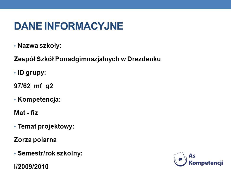 DANE INFORMACYJNE Nazwa szkoły: Zespół Szkół Ponadgimnazjalnych w Drezdenku ID grupy: 97/62_mf_g2 Kompetencja: Mat - fiz Temat projektowy: Zorza polar