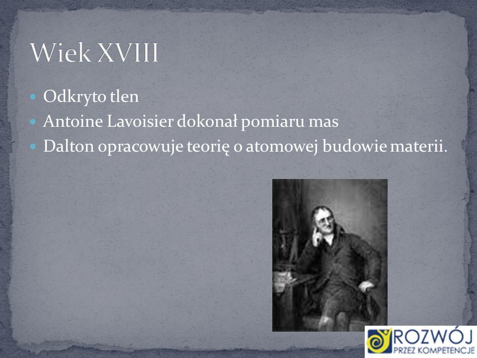 Odkryto tlen Antoine Lavoisier dokonał pomiaru mas Dalton opracowuje teorię o atomowej budowie materii.