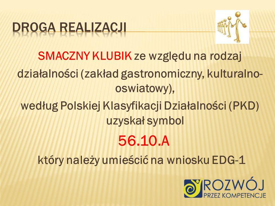 SMACZNY KLUBIK ze względu na rodzaj działalności (zakład gastronomiczny, kulturalno- oswiatowy), według Polskiej Klasyfikacji Działalności (PKD) uzyskał symbol 56.10.A który należy umieścić na wniosku EDG-1