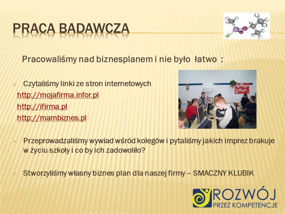 Pracowaliśmy nad biznesplanem i nie było łatwo : Czytaliśmy linki ze stron internetowych http://mojafirma.infor.pl http://ifirma.pl http://mambiznes.pl Przeprowadzaliśmy wywiad wśród kolegów i pytaliśmy jakich imprez brakuje w życiu szkoły i co by ich zadowoliło.