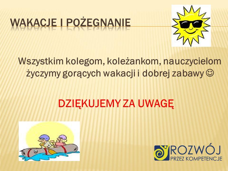 Wszystkim kolegom, koleżankom, nauczycielom życzymy gorących wakacji i dobrej zabawy DZIĘKUJEMY ZA UWAGĘ