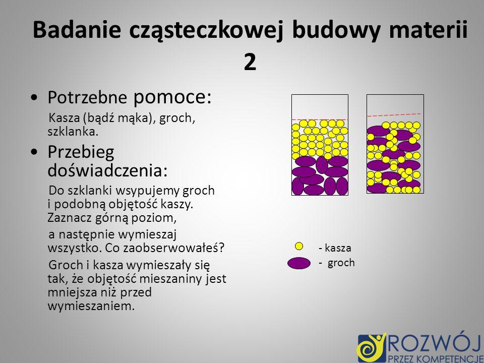 Badanie cząsteczkowej budowy materii 2 Potrzebne pomoce: Kasza (bądź mąka), groch, szklanka. Przebieg doświadczenia: Do szklanki wsypujemy groch i pod