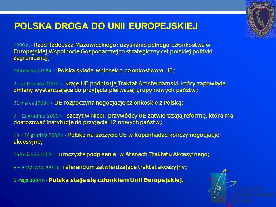 POLSKA DROGA DO UNII EUROPEJSKIEJ 1990 r., - Rząd Tadeusza Mazowieckiego: uzyskanie pełnego członkostwa w Europejskiej Wspólnocie Gospodarczej to strategiczny cel polskiej polityki zagranicznej; 18 kwietnia 1994 r.- Polska składa wniosek o członkostwo w UE; 2 października 1997 r.