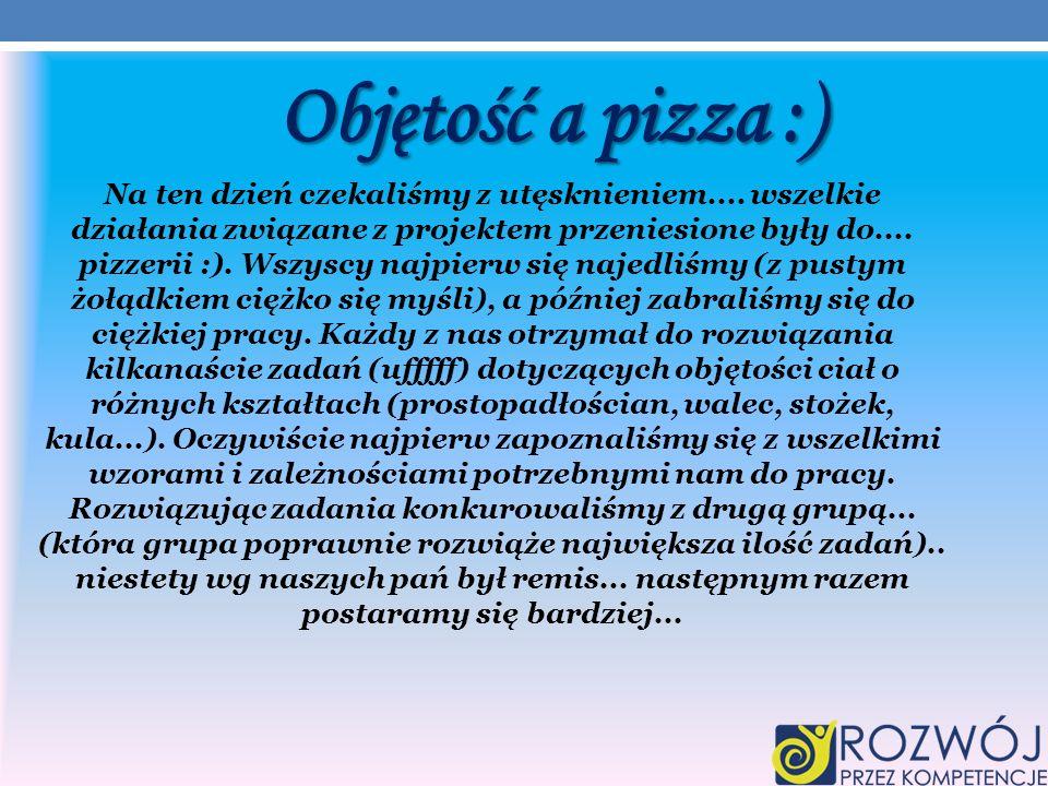 Objętość a pizza :) Na ten dzień czekaliśmy z utęsknieniem.... wszelkie działania związane z projektem przeniesione były do.... pizzerii :). Wszyscy n