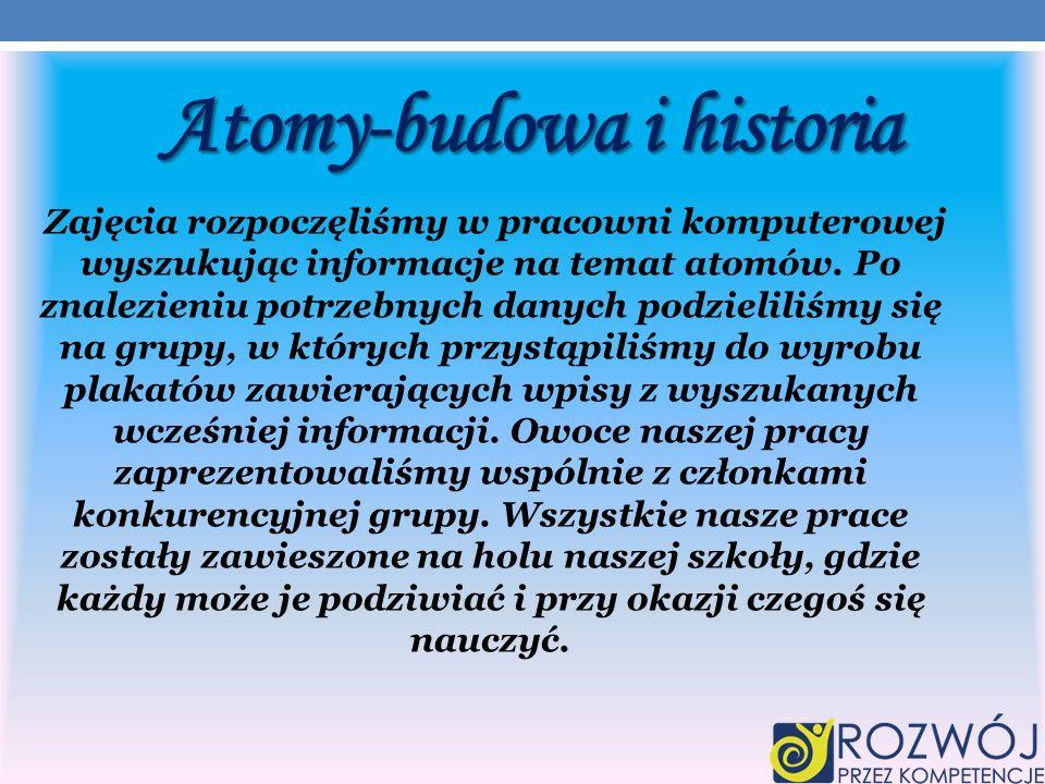 Atomy-budowa i historia Zajęcia rozpoczęliśmy w pracowni komputerowej wyszukując informacje na temat atomów.