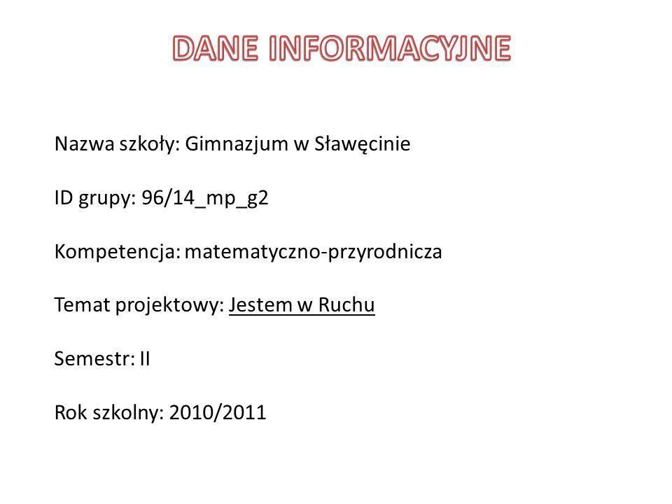 Nazwa szkoły: Gimnazjum w Sławęcinie ID grupy: 96/14_mp_g2 Kompetencja: matematyczno-przyrodnicza Temat projektowy: Jestem w Ruchu Semestr: II Rok szk
