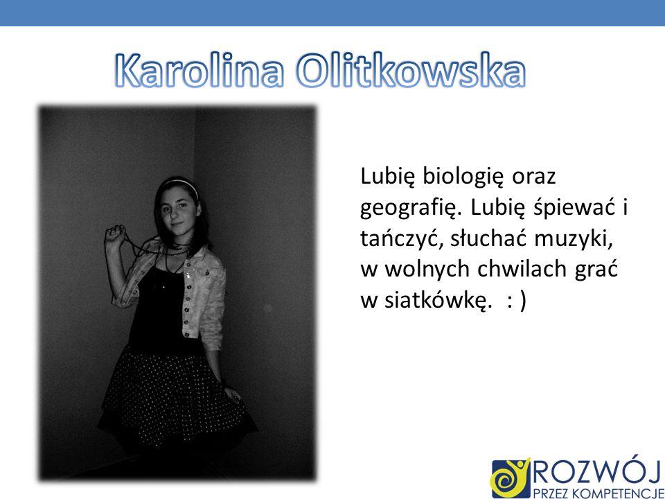 Lubię biologię oraz geografię. Lubię śpiewać i tańczyć, słuchać muzyki, w wolnych chwilach grać w siatkówkę. : )