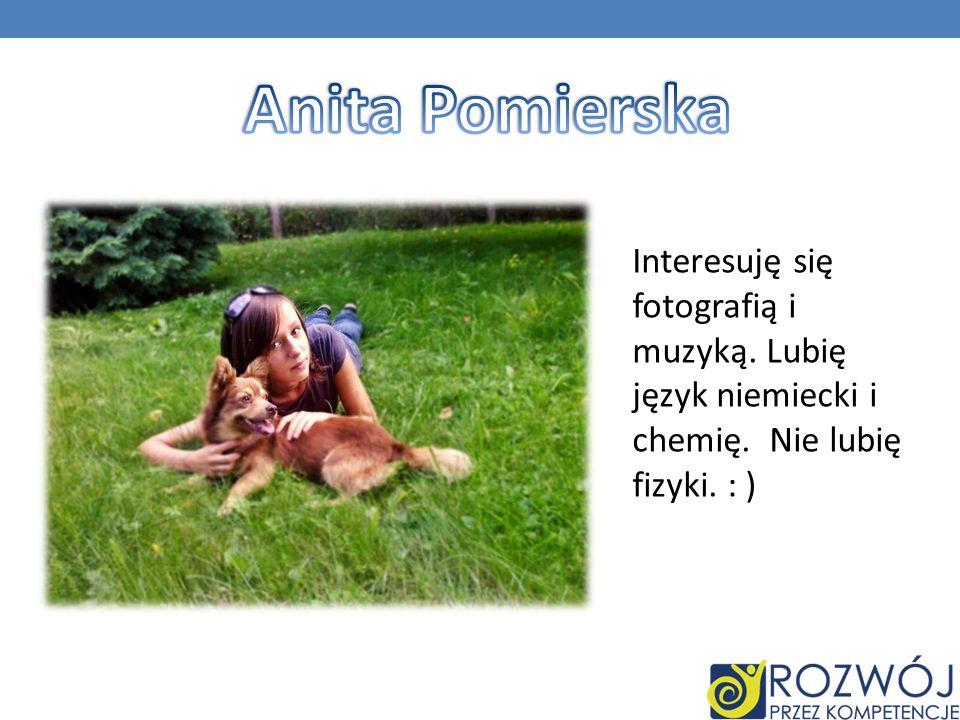 Interesuję się fotografią i muzyką. Lubię język niemiecki i chemię. Nie lubię fizyki. : )