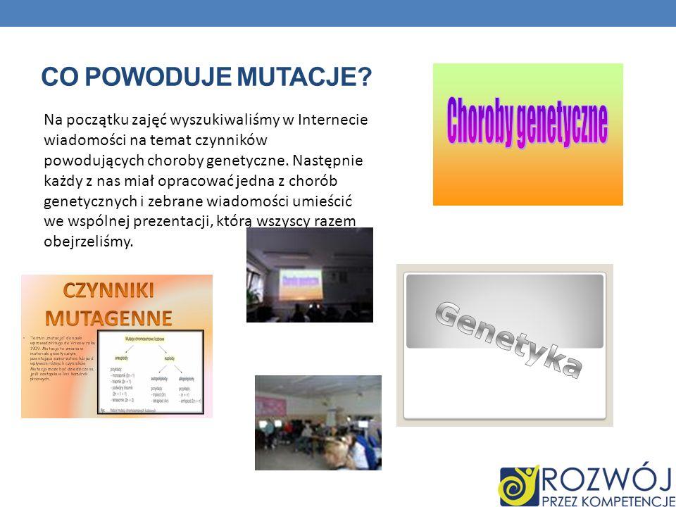 CO POWODUJE MUTACJE? Na początku zajęć wyszukiwaliśmy w Internecie wiadomości na temat czynników powodujących choroby genetyczne. Następnie każdy z na