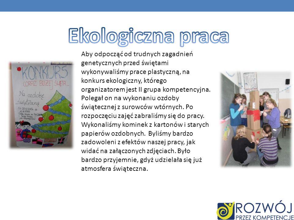 Aby odpocząć od trudnych zagadnień genetycznych przed świętami wykonywaliśmy prace plastyczną, na konkurs ekologiczny, którego organizatorem jest II grupa kompetencyjna.