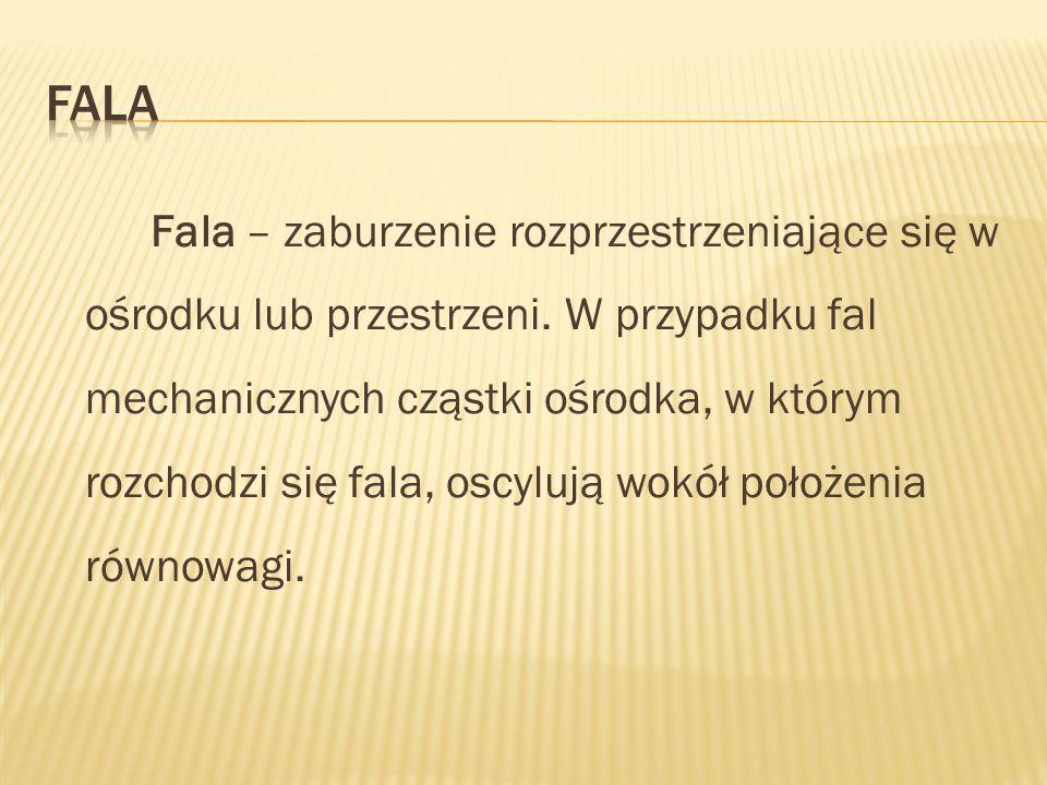 Fala – zaburzenie rozprzestrzeniające się w ośrodku lub przestrzeni. W przypadku fal mechanicznych cząstki ośrodka, w którym rozchodzi się fala, oscyl