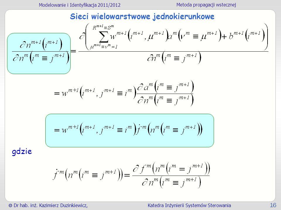 Modelowanie i Identyfikacja 2011/2012 Metoda propagacji wstecznej Dr hab. inż. Kazimierz Duzinkiewicz, Katedra Inżynierii Systemów Sterowania 16 Sieci