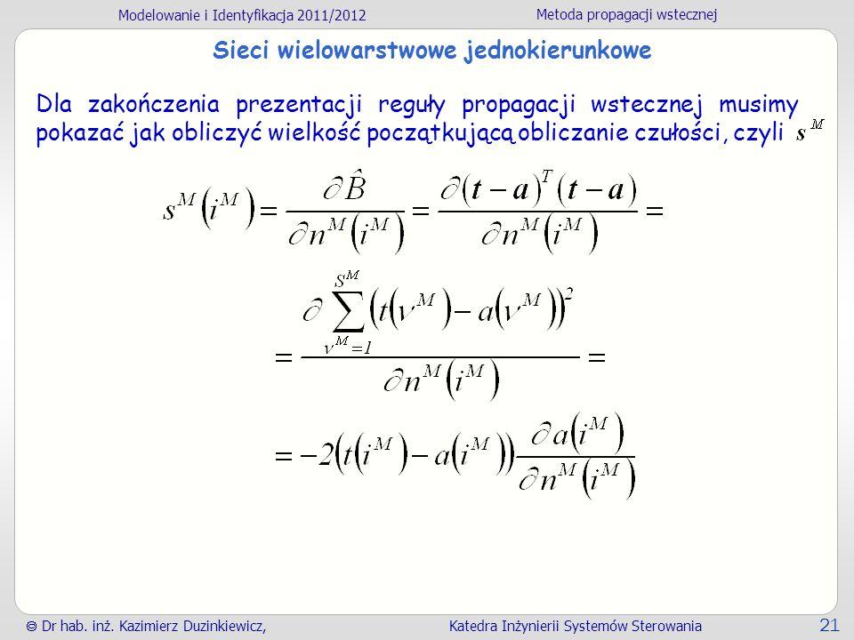 Modelowanie i Identyfikacja 2011/2012 Metoda propagacji wstecznej Dr hab. inż. Kazimierz Duzinkiewicz, Katedra Inżynierii Systemów Sterowania 21 Sieci