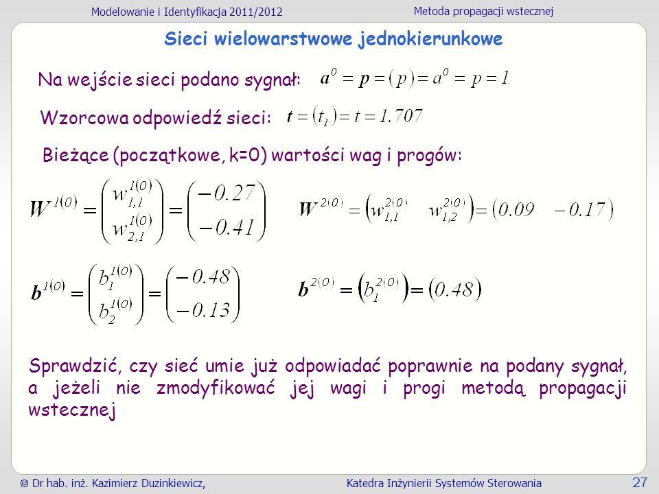Modelowanie i Identyfikacja 2011/2012 Metoda propagacji wstecznej Dr hab. inż. Kazimierz Duzinkiewicz, Katedra Inżynierii Systemów Sterowania 27 Sieci