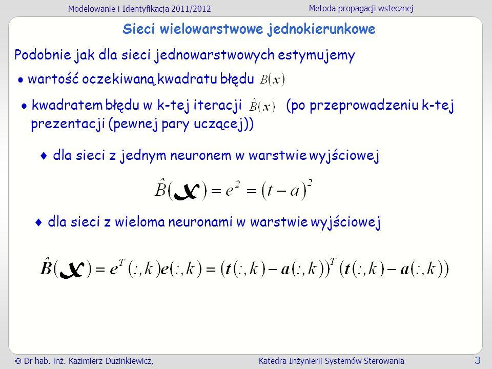 Modelowanie i Identyfikacja 2011/2012 Metoda propagacji wstecznej Dr hab. inż. Kazimierz Duzinkiewicz, Katedra Inżynierii Systemów Sterowania 3 Sieci