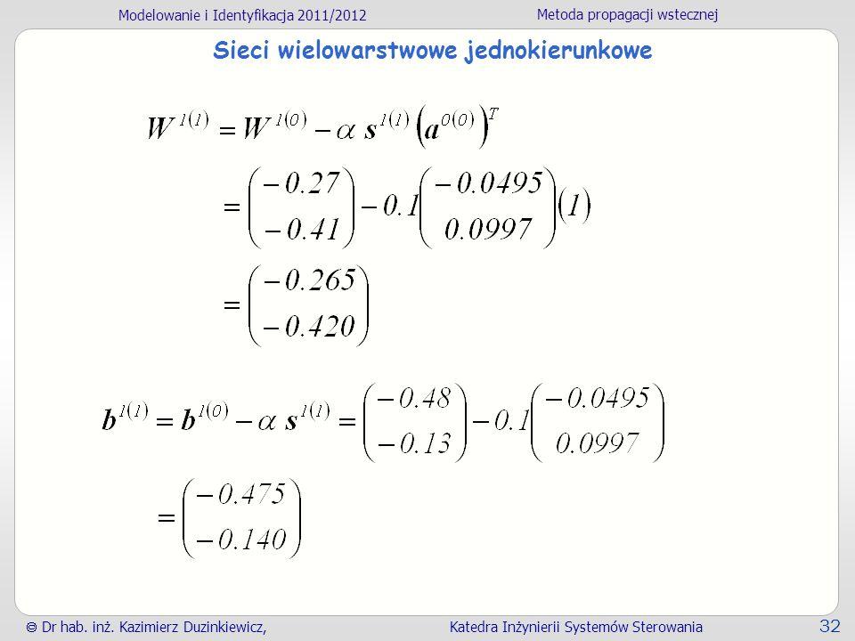 Modelowanie i Identyfikacja 2011/2012 Metoda propagacji wstecznej Dr hab. inż. Kazimierz Duzinkiewicz, Katedra Inżynierii Systemów Sterowania 32 Sieci