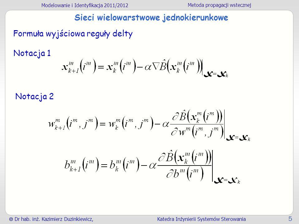 Modelowanie i Identyfikacja 2011/2012 Metoda propagacji wstecznej Dr hab. inż. Kazimierz Duzinkiewicz, Katedra Inżynierii Systemów Sterowania 5 Sieci