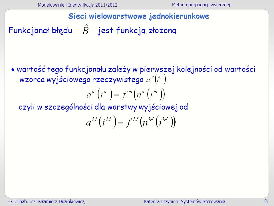 Modelowanie i Identyfikacja 2011/2012 Metoda propagacji wstecznej Dr hab. inż. Kazimierz Duzinkiewicz, Katedra Inżynierii Systemów Sterowania 6 Sieci