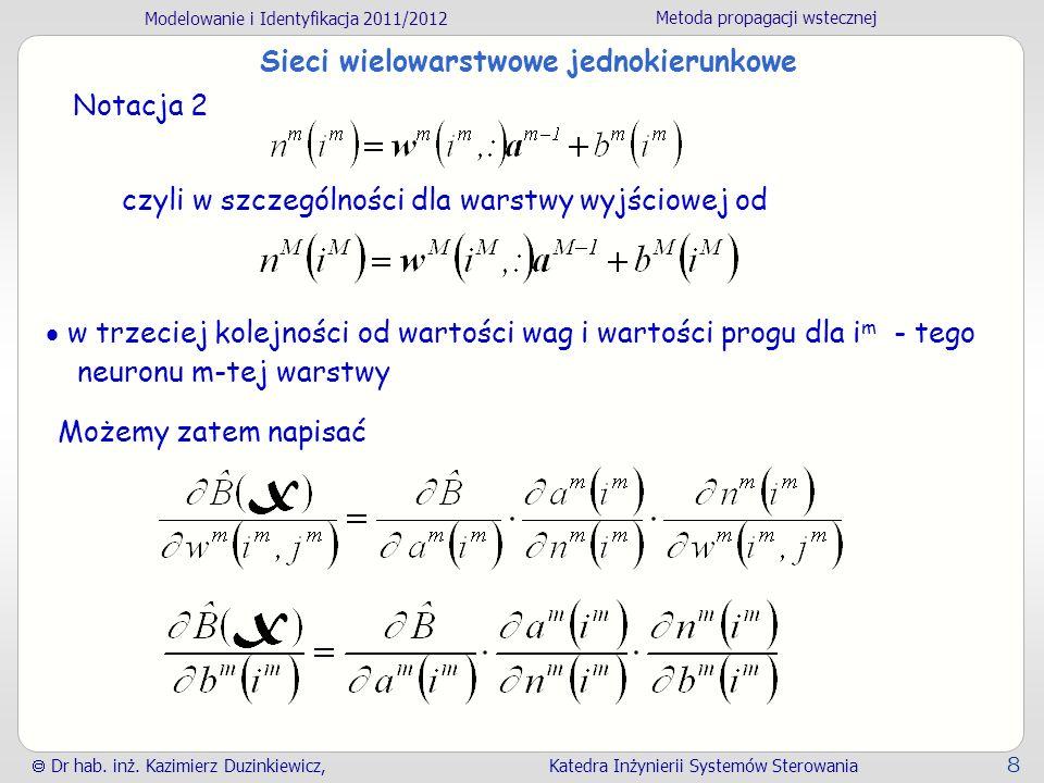 Modelowanie i Identyfikacja 2011/2012 Metoda propagacji wstecznej Dr hab. inż. Kazimierz Duzinkiewicz, Katedra Inżynierii Systemów Sterowania 8 Sieci