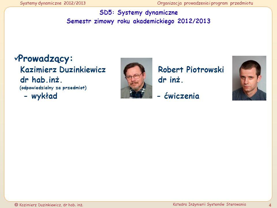 Systemy dynamiczne 2012/2013Organizacja prowadzenia i program przedmiotu Kazimierz Duzinkiewicz, dr hab. inż. Katedra Inżynierii Systemów Sterowania 4