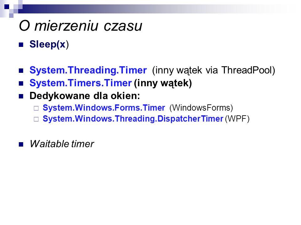 O mierzeniu czasu Sleep(x) System.Threading.Timer (inny wątek via ThreadPool) System.Timers.Timer (inny wątek) Dedykowane dla okien: System.Windows.Fo