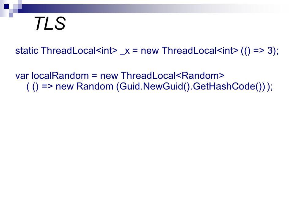 TLS static ThreadLocal _x = new ThreadLocal (() => 3); var localRandom = new ThreadLocal ( () => new Random (Guid.NewGuid().GetHashCode()) );