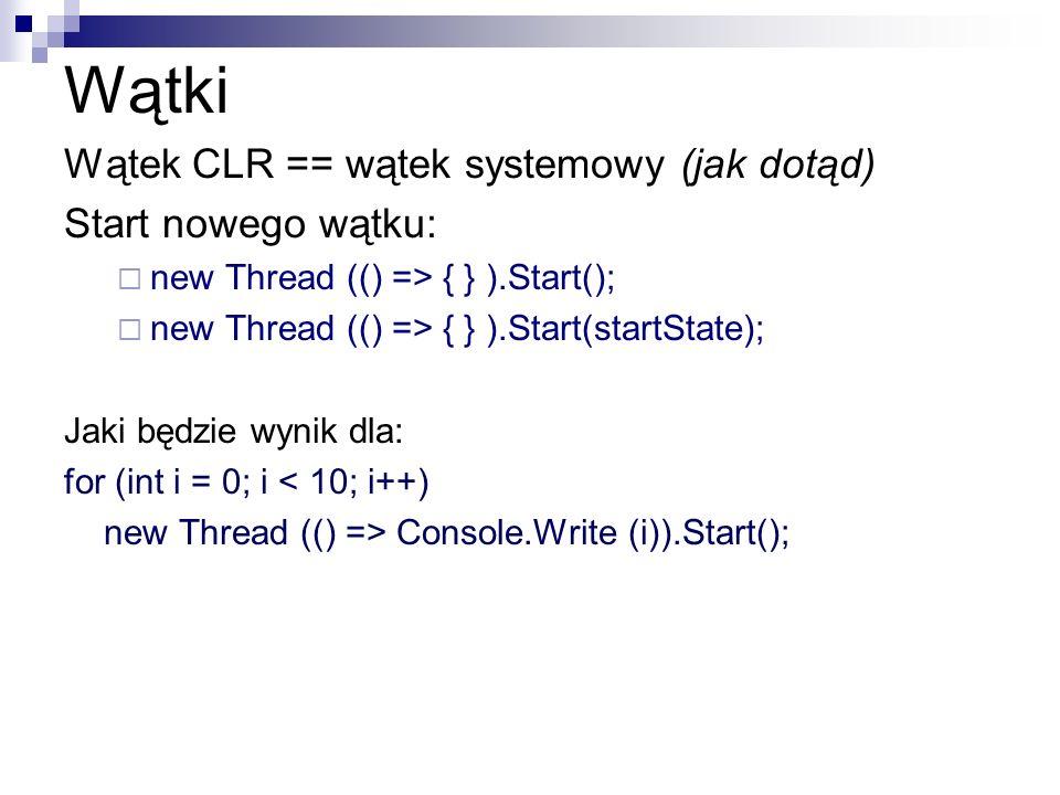 Wątki Wątek CLR == wątek systemowy (jak dotąd) Start nowego wątku: new Thread (() => { } ).Start(); new Thread (() => { } ).Start(startState); Jaki bę