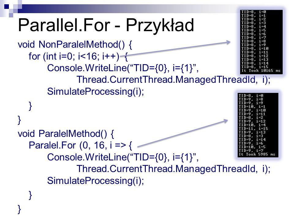 Parallel.For - Przykład void NonParalelMethod() { for (int i=0; i<16; i++) { Console.WriteLine(TID={0}, i={1}, Thread.CurrentThread.ManagedThreadId, i
