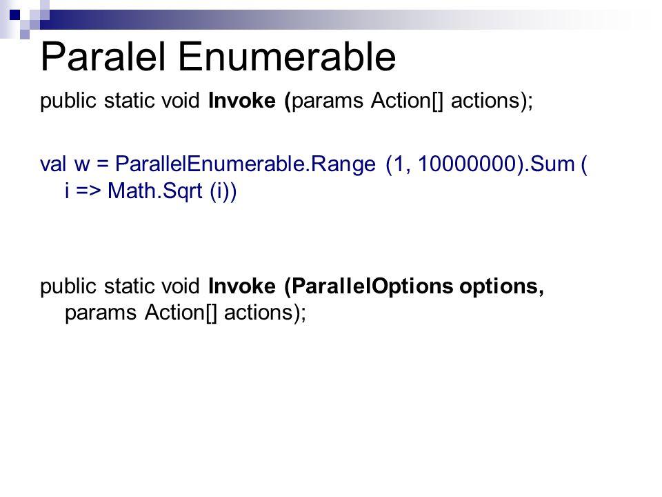 Paralel Enumerable public static void Invoke (params Action[] actions); val w = ParallelEnumerable.Range (1, 10000000).Sum ( i => Math.Sqrt (i)) publi