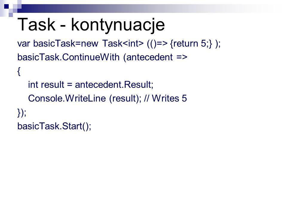 Task - kontynuacje var basicTask=new Task (()=> {return 5;} ); basicTask.ContinueWith (antecedent => { int result = antecedent.Result; Console.WriteLi