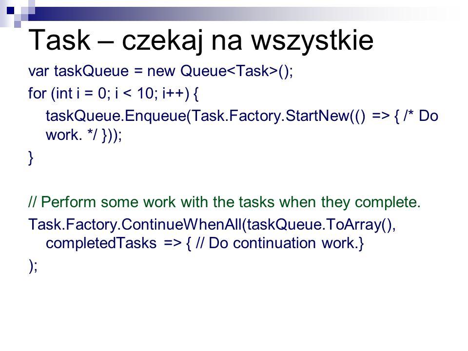 Task – czekaj na wszystkie var taskQueue = new Queue (); for (int i = 0; i < 10; i++) { taskQueue.Enqueue(Task.Factory.StartNew(() => { /* Do work. */