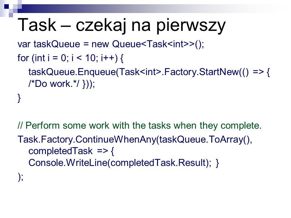 Task – czekaj na pierwszy var taskQueue = new Queue >(); for (int i = 0; i < 10; i++) { taskQueue.Enqueue(Task.Factory.StartNew(() => { /*Do work.*/ }