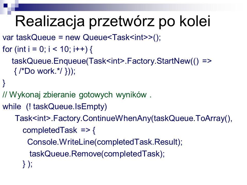 Realizacja przetwórz po kolei var taskQueue = new Queue >(); for (int i = 0; i < 10; i++) { taskQueue.Enqueue(Task.Factory.StartNew(() => { /*Do work.