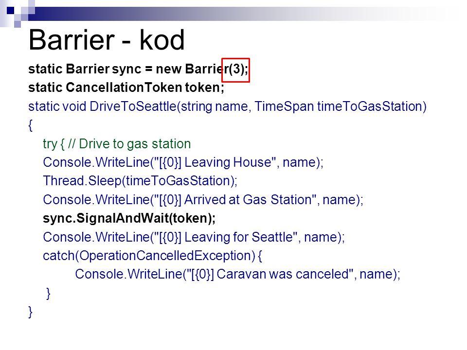 Barrier - kod static Barrier sync = new Barrier(3); static CancellationToken token; static void DriveToSeattle(string name, TimeSpan timeToGasStation)