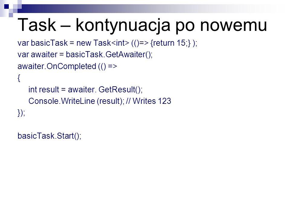 Task – kontynuacja po nowemu var basicTask = new Task (()=> {return 15;} ); var awaiter = basicTask.GetAwaiter(); awaiter.OnCompleted (() => { int res