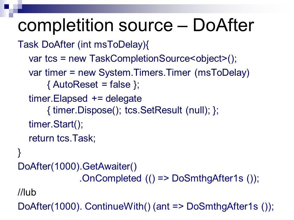 completition source – DoAfter Task DoAfter (int msToDelay){ var tcs = new TaskCompletionSource (); var timer = new System.Timers.Timer (msToDelay) { A
