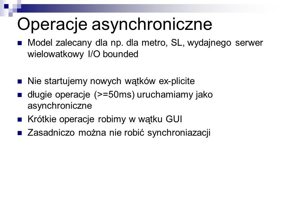 Operacje asynchroniczne Model zalecany dla np. dla metro, SL, wydajnego serwer wielowatkowy I/O bounded Nie startujemy nowych wątków ex-plicite długie