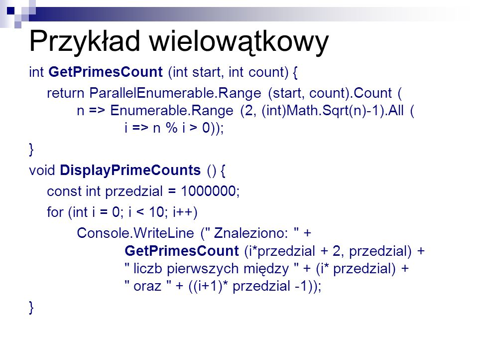 Przykład wielowątkowy int GetPrimesCount (int start, int count) { return ParallelEnumerable.Range (start, count).Count ( n => Enumerable.Range (2, (in